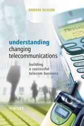 Understanding Changing Telecommunications: Building a Successful Telecom Business