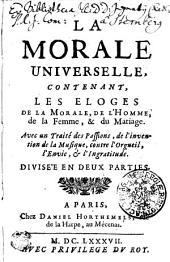 LA MORALE UNIVERSELLE, CONTENANT, LES ELOGES DE LA MORALE, DE L' HOMME, de la Femme, & du Mariage: Avec un Traité des Passions, de l' invention de la MUsique, contre l' Orgueil, l' Envie, [et] l' Ingratitude. DIVISE'E EN DEUX PARTIES