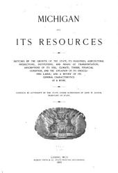 Michigan and Its Resources: Sketches of the Growth of the State, Its Industries, Agricultural Production, Institutions and Means of Transportation; Descriptions of Its Soil, Climate, Timber, Financial Condition, and the Situation of Its Unoccupied Lands; and a Review of Its General Characteristics as a Home