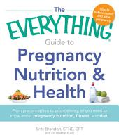 The Everything Guide to Pregnancy Nutrition & Health: From Preconception to Post-delivery, All You Need to Know About Pregnancy Nutrition, Fitness, and Diet!