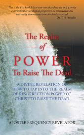 The Realm of Power To Raise The Dead: A divine revelation of how to tap into the realm of resurrection power of Christ to raise the dead