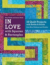 In Love with Squares & Rectangles: 10 Quilt Projects with Batiks & Solids from Blue Underground Studios