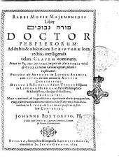 Rabbi Mosis Majemonidis Liber Mÿrë nevûḵîm Doctor perplexorum: ad dubia & obscuriora scripturæ loca rectius intelligenda ... Primùm ab authore in lingua Arabica ante 450 circiter annos in ÿgypto conscriptus: deinde à R. Samuele Aben Tybbon Hispano in linguam Hebræam, stylo philosophico & scholastico, adeoque difficillimo, translatus: nunc verò novè, ad linguæ Hebraicæ cognitionem uberiùs propagandam ejusque usum & amplitudinem evidentius christianorum scholis declarandam, in linguam Latinam perspiquè & fideliter conversus, à Johanne Buxtorfio, Fil. Additi sunt. indices locorum scripturae, rerum, & vocum Hebraicarum. - Basileæ sumptibus & impensis Ludovici König, excudebat Jo. Jacob Genath, 1629