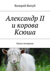 Александр II и корова Ксюша. Книга четвертая