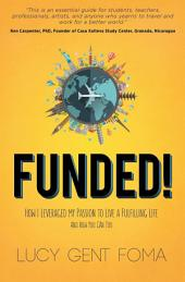 Funded!: How I Leveraged My Passion to Live A Fulfilling Life and How You Can Too