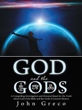 God and the Gods: A Compelling Investigation and Personal Quest for the Truth about God of the Bible and the Gods of Ancient History