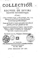 Collection ou Recueil de divers traictez mathematiques : A sçauoir ; d'Arithmetique, d'Algebre, de la solution de diuers problemes et questions, tant Geometriques, qu'Astronomiques... Par D. Henrion...