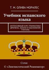 Учебник испанского языка. Интенсивный курс грамматики (времена, залоги и наклонения глагола)