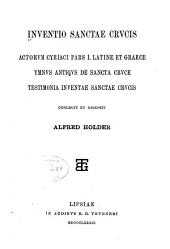 Inventio Sanctae Crvcis: Actorvm Cyriaci pars I. latine et graece; Ymnvs antiqvs [!] de Sancta Crvce; Testimonia Inventae Sanctae Crvcis