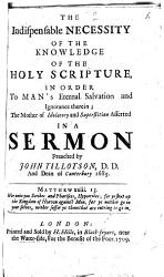 The Indispensable Necessity Of The Knowledge Of The Holy Scripture, In Order To Man's Eternal Salvation and Ignorance Therein; The Mother of Idolatory and Superstition Afferted In A Sermon
