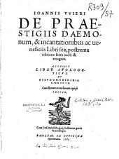 Joannis Wieri De praestigiis daemonum, & incantationibus ac beneficiis libri sex, postrema editione sexta aucti & recogniti. Accessit Liber apologeticus, et Pseudomonarchia daemonum...