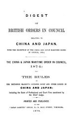 Digest of British Orders in Council Relating to China and Japan, with the Exception of the China and Japan Maritime Order in Council, 1874: The China & Japan Maritime Order in Council, 1874, and the Rules of Her Britannic Majesty's Supreme Court and Other Courts in China and Japan, Including the Scale of Professional and Court Fees Sanctioned by the Chief Judge
