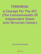 TERRORISM: A Concept For The ATC (The Commonwealth Of Independent States Anti-Terrorism Center)