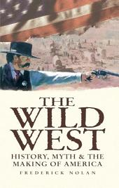 The Wild West: History, Myth & The Making of America: History, Myth & The Making of America