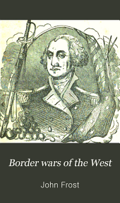 Border Wars of the West: Comprising the Frontier Wars of Pennsylvania, Virginia, Kentucky, Ohio, Indiana, Illinois, Tennessee and Wisconsin, and Embracing Individual Adventures Among the Indians, and Exploits of Boone, Kenton ... and Other Border Heroes of the West