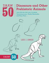 Draw 50 Dinosaurs And Other Prehistoric Animals Book PDF