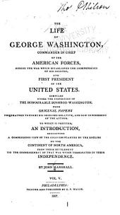 The Life of George Washington: Commander in Chief of the American Forces During the War which Established the Independence of His Country, and First President of the United States. Compiled Under the Inspection of the Honourable Bushrod Washington from Original Papers Bequeathed to Him by His Deceased Relative, and Now in Possession of the Author, to which is Prefixed, an Introduction Containing a Compendious View of the Colonies Planted by the English on the Continent of North America, from Their Settlement to the Commencement of that War which Terminated in Their Independence, Volume 5