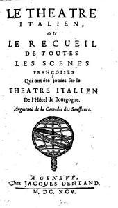 Le Theatre Italien, Ou Le Recueil De Toutes Les Scenes Françoises Qui ont été jouées sur le Theatre Italien De l'Hôtel de Bourgogne: Augmenté de la Comedie des Souffleurs, Volume1
