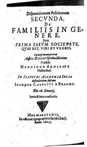 Disputationum Politicarum In Academia Iulia propositarum ...: De Familiis In Genere, Item Prima Earvm Societate, Qvae Est, Viri Et Vxoris, Volume 2, Issue 1