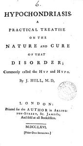 Hypochondriasis. A Practical Treatise on the Nature and Cure of that Disorder; Commonly Called the Hyp and Hypo. By J. Hill, M.D.
