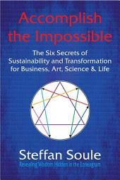 Accomplish the Impossible: The Six Secrets of Sustainability and Transformation for Business, Art, Science & Life: Revealing Wisdom Hidden in the