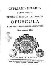 Cypriani, Hilarii, aliorumque veterum patrum Latinorum Opuscula a canonicis regularibus S.Salvatoris nunc primum edita