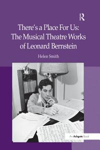 There s a Place For Us  The Musical Theatre Works of Leonard Bernstein Book