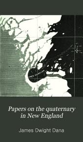 Papers on the Quaternary in New England: Including the Glacial and Fluvial Phenomena, Or the Drift, and Terraces