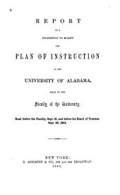 Report on a Proposition to Modify the Plan of Instruction in the University of Alabama, Made to the Faculty of the University: Read Before the Faculty, Sept. 21, and Before the Board of Trustees, Sept. 26, 1854