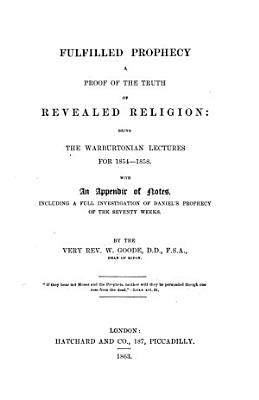 Fulfilled Prophecy  A proof of the truth of revealed religion  being the Warburtonian Lectures for 1854 1858  with an appendix of notes  etc