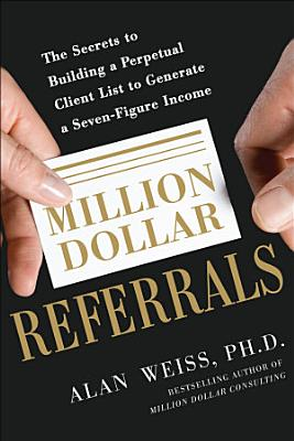 Million Dollar Referrals  The Secrets to Building a Perpetual Client List to Generate a Seven Figure Income