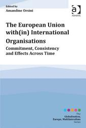 The European Union with(in) International Organisations: Commitment, Consistency and Effects across Time