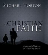 The Christian Faith: A Systematic Theology for Pilgrims on the Way