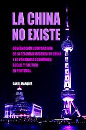 La China No Existe: Observación Comparativa de la Realidad Moderna en China y lo Panorama Económico, Social e Político en Portugal