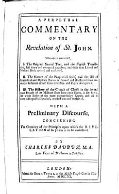 A Perpetual Commentary on the Revelation of St  John     With a preliminary discourse  concerning the certainty of the principles upon which the Revelation of St  John is to be understood  By Charles Daubuz   With the text in Greek and English   PDF