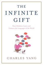 The Infinite Gift: How Children Learn and Unlearn the Languages of the World