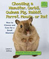 Choosing a Hamster, Gerbil, Guinea Pig, Rabbit, Ferret, Mouse, Or Rat: How to Choose and Care for a Small Mammal