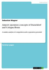 Airport operation concepts of Dusseldorf and Cologne/Bonn: A market analysis of competition and cooperation potential