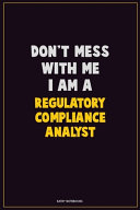 Don't Mess With Me, I Am A Regulatory Compliance Analyst