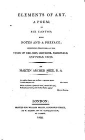 Elements of Art, a Poem: In Six Cantos; with Notes and a Preface; Including Strictures on the State of the Arts, Criticism, Patronage, and Public Taste