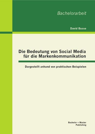Die Bedeutung von Social Media f  r die Markenkommunikation  Dargestellt anhand von praktischen Beispielen PDF