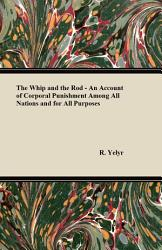 The Whip And The Rod An Account Of Corporal Punishment Among All Nations And For All Purposes Book PDF