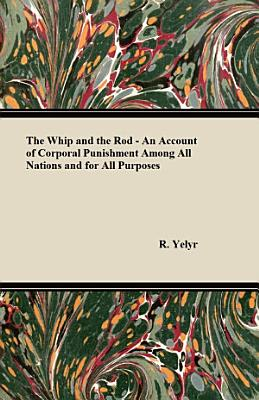 The Whip And The Rod   An Account Of Corporal Punishment Among All Nations And For All Purposes