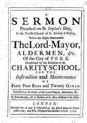 A Sermon, preached on St. Stephen's Day, in the Parish Church of St Michael le Belfrey ... before the Right Honourable the Lord-Mayor ... of the City of York. Occasioned by the erection of the Charity-School, for the instruction and maintenance of forty poor boys and twenty girls, etc