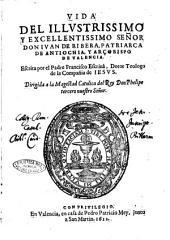 Vida del illustrissimo y excellentissimo senor don Iuan de Ribeira, patriarca de Antiochia, y arcobispo de Valencia. Escrita por el padre Francisco Escriua ..