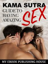Kama Sutra Guide to Having Amazing Sex: (Sex Positions, Foreplay, Last Longer, Climax, Role Play, Dirty Talk)