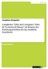 """Castigliones """"Libro del Cortegiano"""" Libro III """"La donna di Palazzo"""" im Kontext der Erziehungsschriften für das weibliche Geschlecht"""