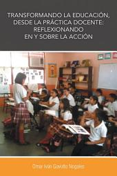 Transformando la educación, desde la práctica docente: reflexionando en y sobre la acción