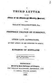 Thoughts on the proposed change of currency, and other late alterations, as they affect, or are intended to affect, the kingdom of Scotland. [Signed Malachi Malagrowther. With] A second letter to the editor of the Edinburgh weekly journal, from Malachi Malagrowther, esq. on the proposed change of currency [and] A third letter: Volume 3