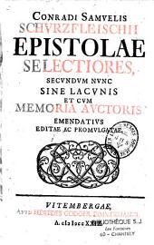 Conradi Samuelis Schurzfleischii Epistolae selectiores, secundum nunc sine Lacunis et cum memoria auctoris emendatius editae ac promulgatae